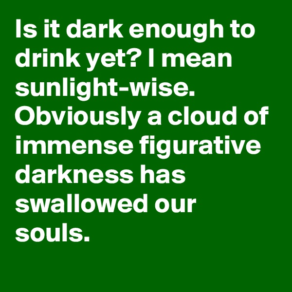 Is it dark enough to drink yet? I mean sunlight-wise. Obviously a cloud of immense figurative darkness has swallowed our souls.