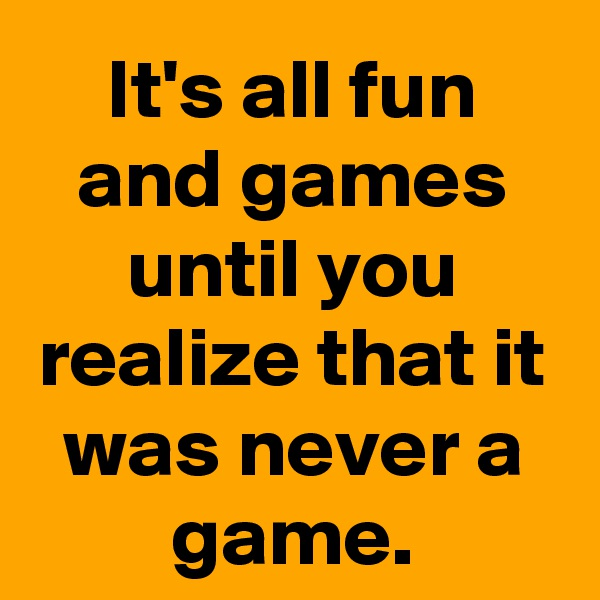 It's all fun and games until you realize that it was never a game.