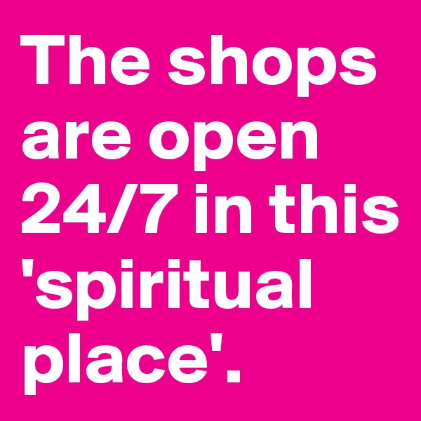 The shops are open 24/7 in this 'spiritual place'.