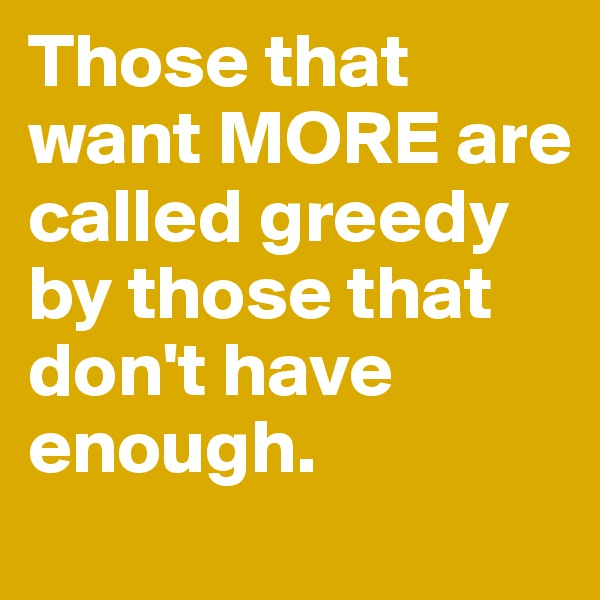 Those that want MORE are called greedy by those that don't have enough.