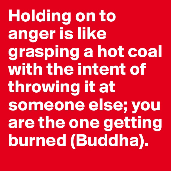 Holding on to anger is like grasping a hot coal with the intent of throwing it at someone else; you are the one getting burned (Buddha).