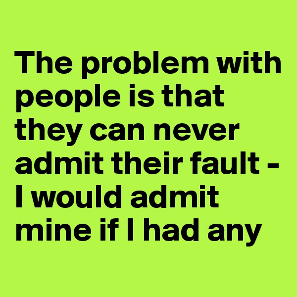 The problem with people is that they can never admit their fault - I would admit mine if I had any