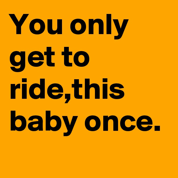 You only get to ride,this baby once.