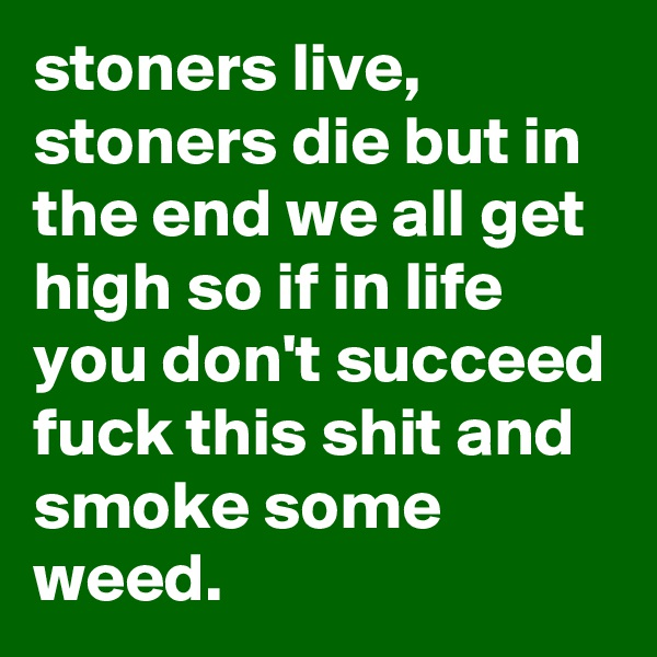 stoners live, stoners die but in the end we all get high so if in life you don't succeed fuck this shit and smoke some weed.