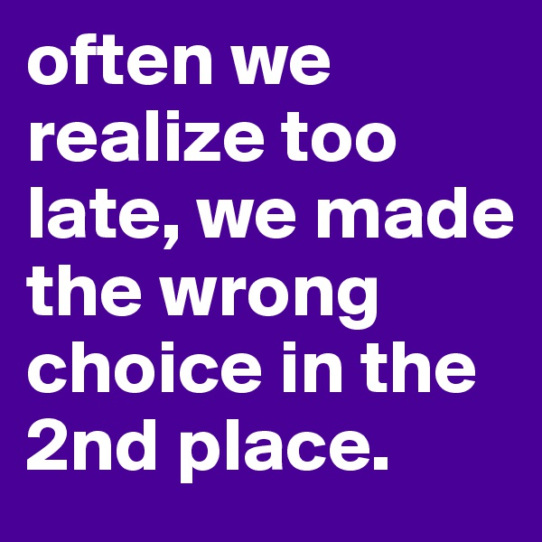 often we realize too late, we made the wrong choice in the 2nd place.
