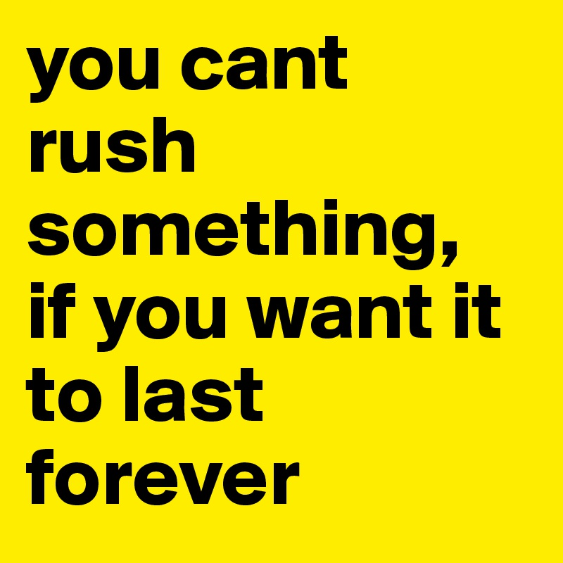 you cant rush something,  if you want it to last forever