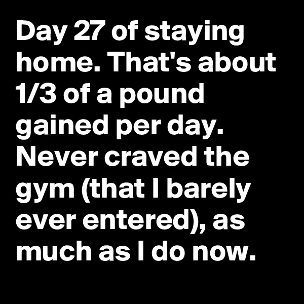 Day 27 of staying home. That's about 1/3 of a pound gained per day. Never craved the gym (that I barely ever entered), as much as I do now.
