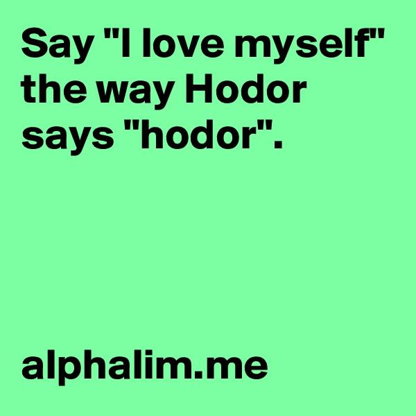 "Say ""I love myself"" the way Hodor says ""hodor"".     alphalim.me"