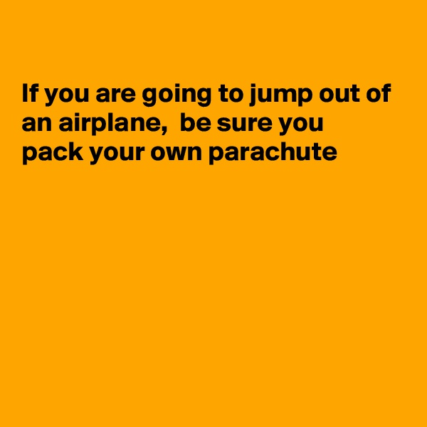 If you are going to jump out of an airplane,  be sure you pack your own parachute
