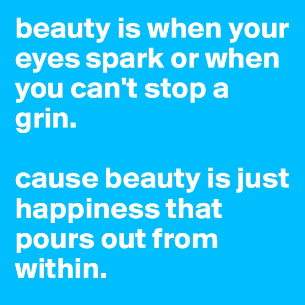 beauty is when your eyes spark or when you can't stop a grin.   cause beauty is just happiness that pours out from within.