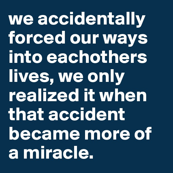 we accidentally forced our ways into eachothers lives, we only realized it when that accident became more of a miracle.