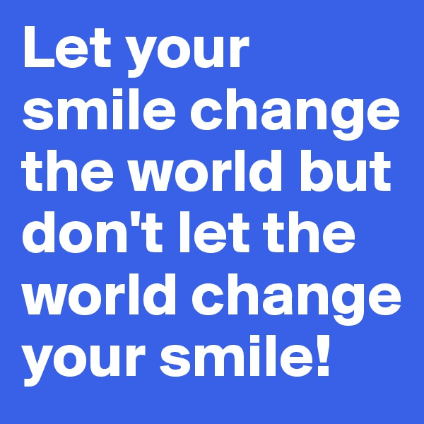 Let your smile change the world but don't let the world change your smile!