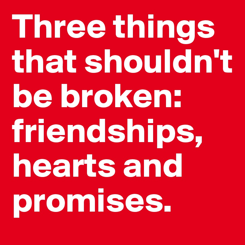 Three things that shouldn't be broken: friendships,  hearts and  promises.