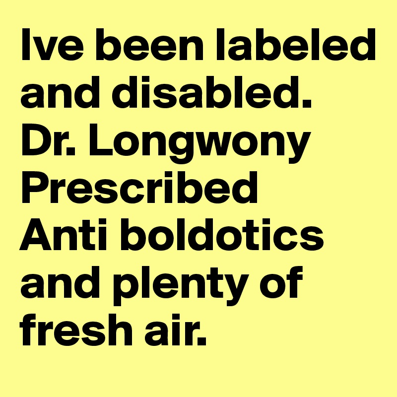 Ive been labeled and disabled. Dr. Longwony Prescribed Anti boldotics and plenty of fresh air.