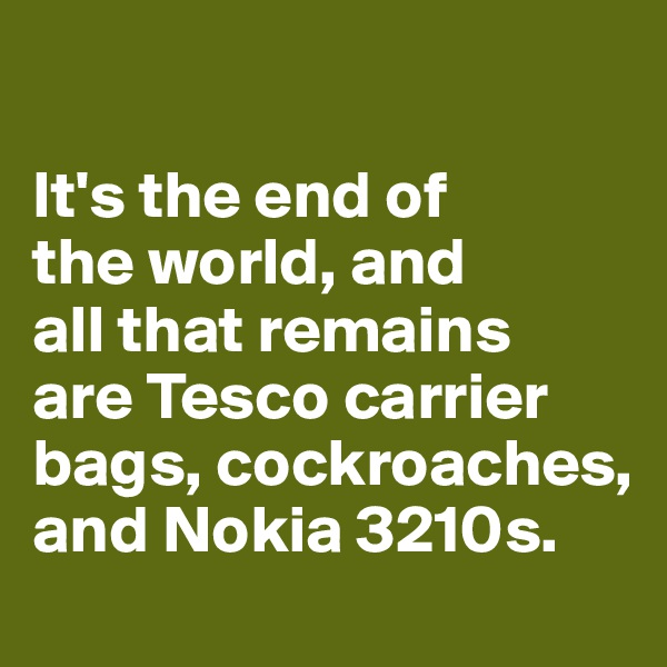 It's the end of  the world, and  all that remains  are Tesco carrier bags, cockroaches,  and Nokia 3210s.