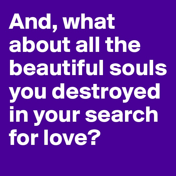 And, what about all the beautiful souls you destroyed in your search for love?