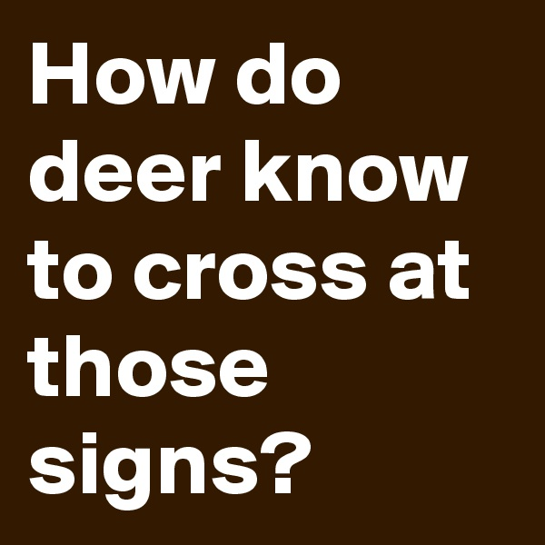 How do deer know to cross at those signs?