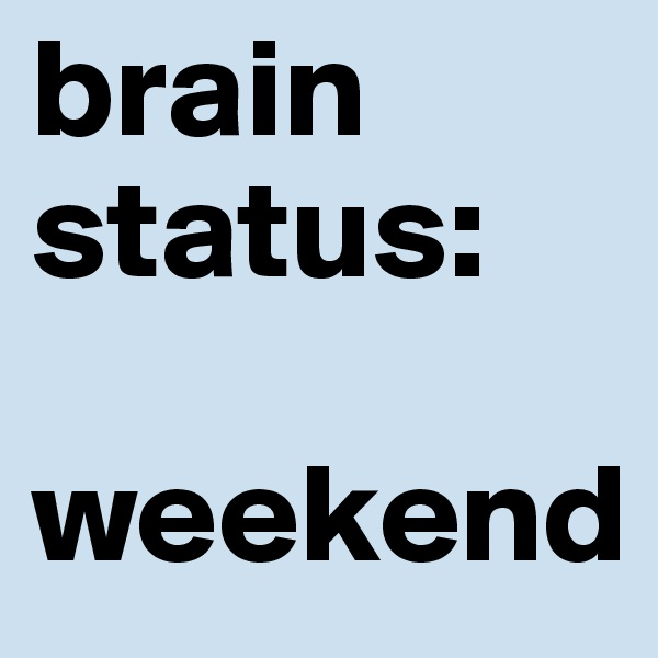 brain status:  weekend