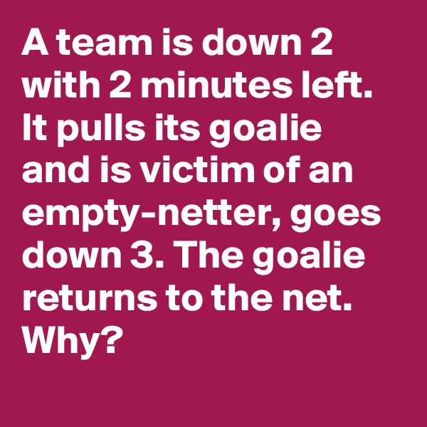 A team is down 2 with 2 minutes left. It pulls its goalie and is victim of an empty-netter, goes down 3. The goalie returns to the net. Why?