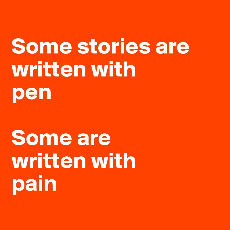 Some stories are written with  pen  Some are  written with  pain