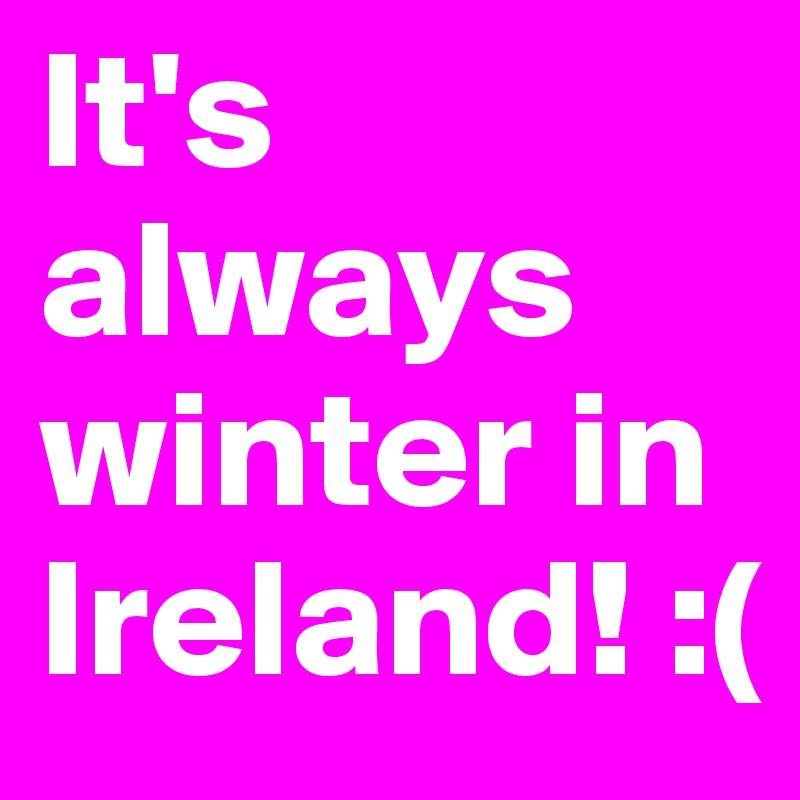 It's always winter in Ireland! :(