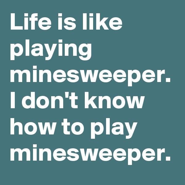 Life is like playing minesweeper. I don't know how to play minesweeper.