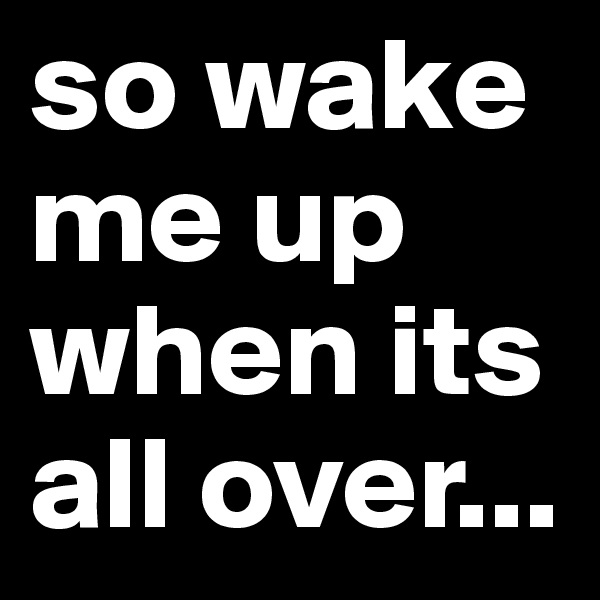 so wake me up when its all over...