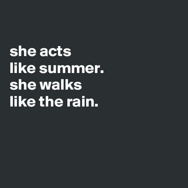she acts like summer. she walks like the rain.