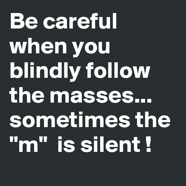 "Be careful when you blindly follow the masses... sometimes the ""m""  is silent !"