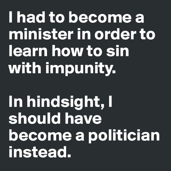 I had to become a minister in order to learn how to sin with impunity.   In hindsight, I should have become a politician instead.