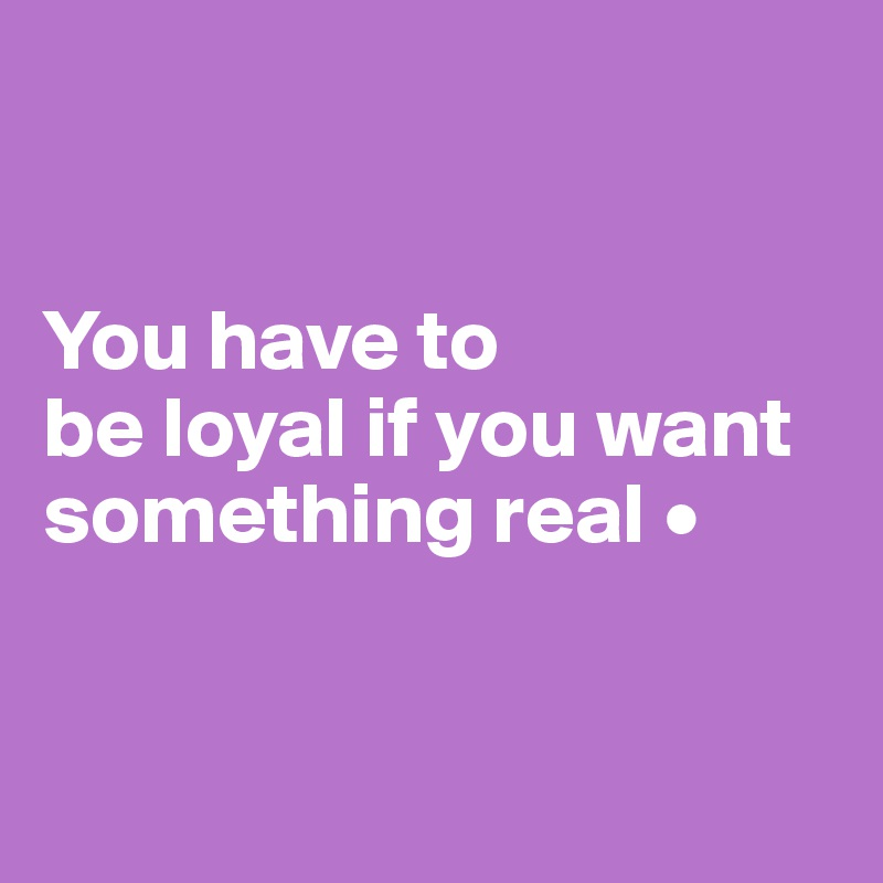 You have to be loyal if you want something real •