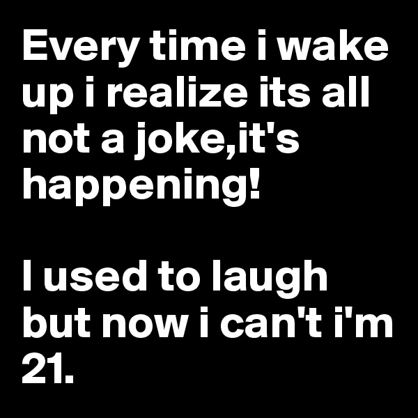 Every time i wake up i realize its all not a joke,it's happening!  I used to laugh but now i can't i'm 21.