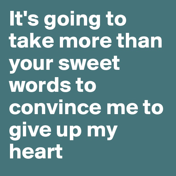 It's going to take more than your sweet words to convince me to give up my heart