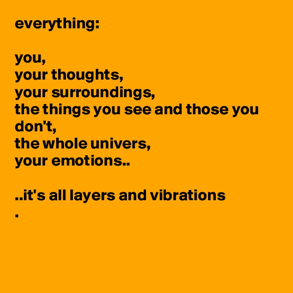 everything:  you, your thoughts,  your surroundings, the things you see and those you don't, the whole univers, your emotions..  ..it's all layers and vibrations .