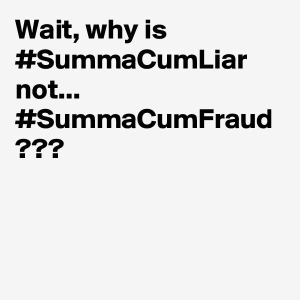 Wait, why is  #SummaCumLiar not... #SummaCumFraud ???