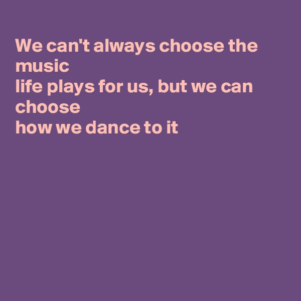 We can't always choose the music life plays for us, but we can choose how we dance to it