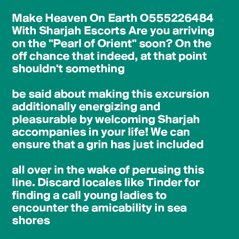 """Make Heaven On Earth O555226484 With Sharjah Escorts Are you arriving on the """"Pearl of Orient"""" soon? On the off chance that indeed, at that point shouldn't something   be said about making this excursion additionally energizing and pleasurable by welcoming Sharjah accompanies in your life! We can ensure that a grin has just included   all over in the wake of perusing this line. Discard locales like Tinder for finding a call young ladies to encounter the amicability in sea shores"""