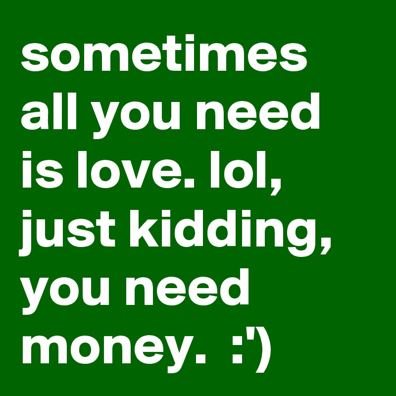 sometimes all you need is love. lol, just kidding, you need money.  :')