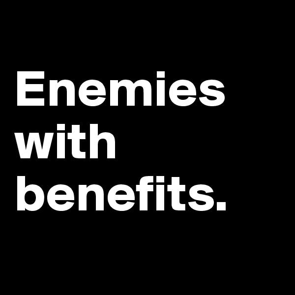 Enemies with benefits.
