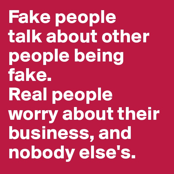 Fake people  talk about other people being fake.  Real people worry about their business, and nobody else's.