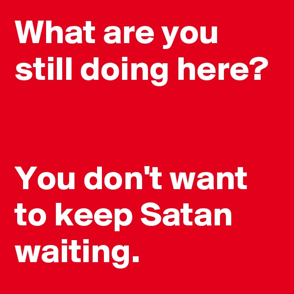 What are you still doing here?   You don't want to keep Satan waiting.