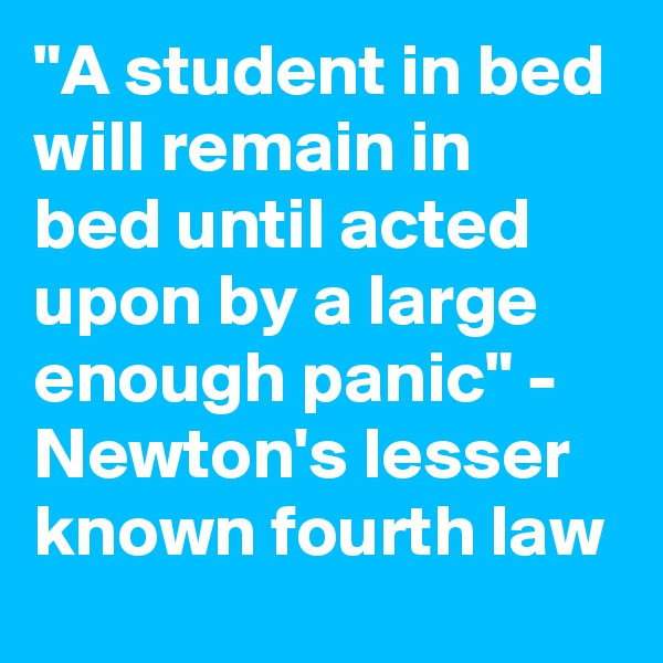 """A student in bed will remain in bed until acted upon by a large enough panic"" - Newton's lesser known fourth law"