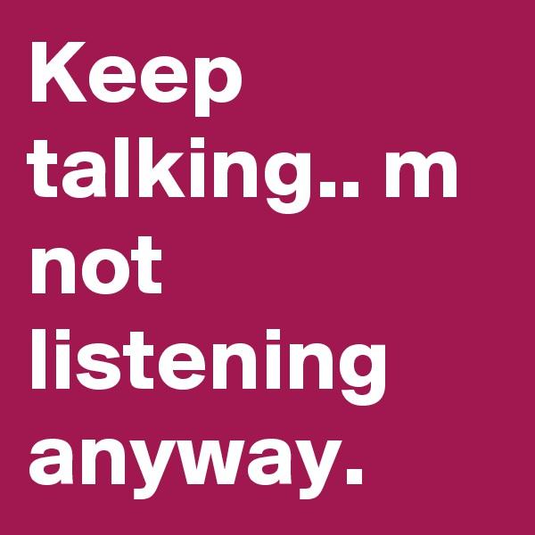 Keep talking.. m not listening anyway.