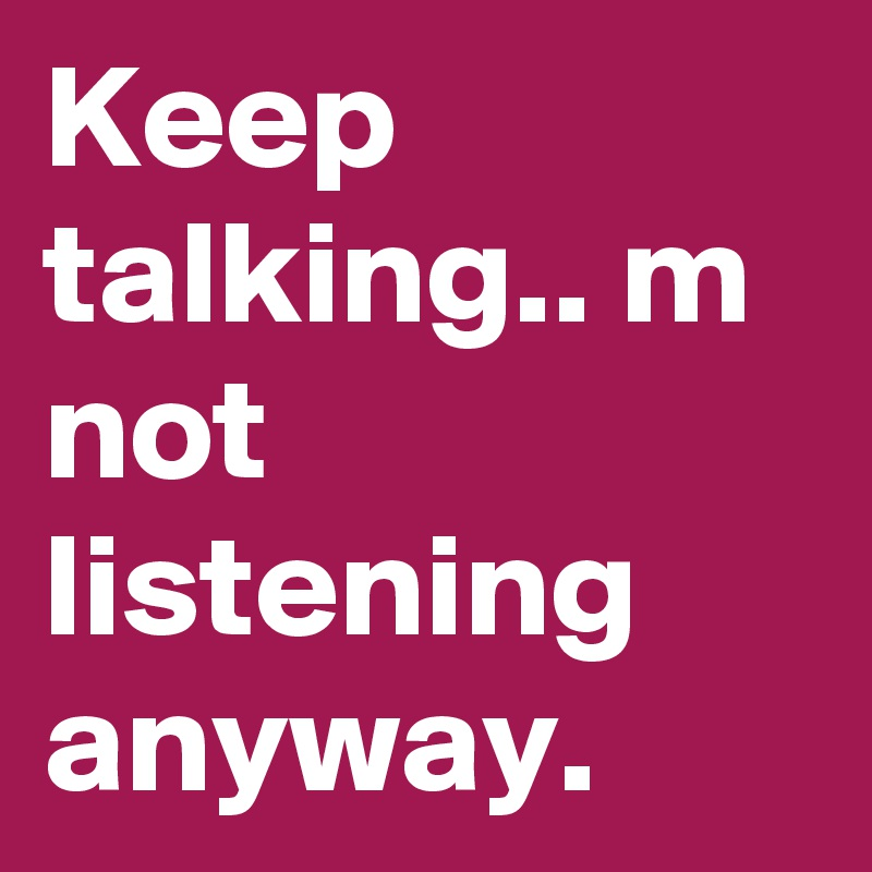 Keep talking.. m not listening anyway.