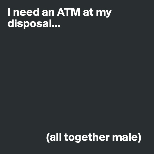 I need an ATM at my disposal...                           (all together male)
