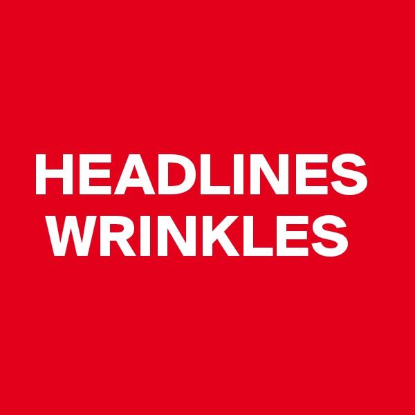 HEADLINES   WRINKLES
