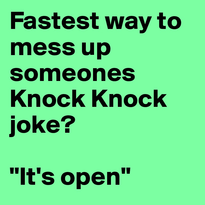 """Fastest way to mess up someones Knock Knock joke?  """"It's open"""""""