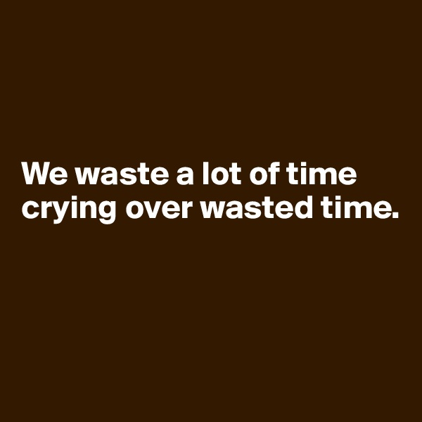 We waste a lot of time crying over wasted time.