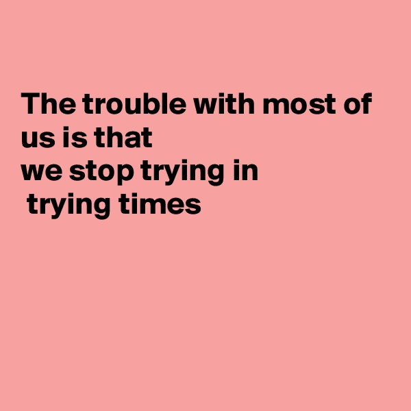 The trouble with most of us is that we stop trying in  trying times