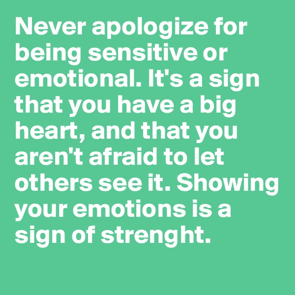 Never apologize for being sensitive or emotional. It's a sign that you have a big heart, and that you aren't afraid to let others see it. Showing your emotions is a sign of strenght.